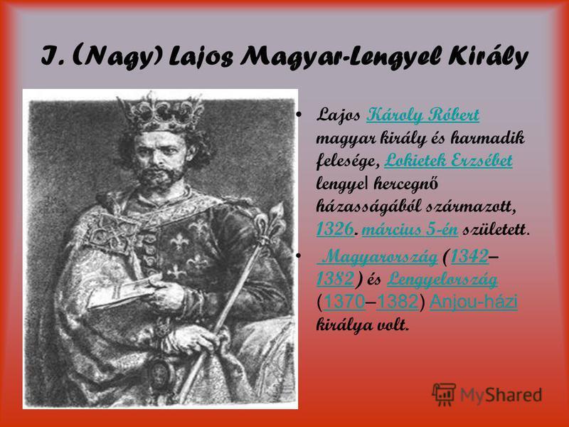 I. ( Nagy) Lajos Magyar-Lengyel Király Lajos Károly Róbert magyar király és harmadik felesége, Łokietek Erzsébet lengye l hercegn ő házasságából származott, 1326. március 5-én született.Károly RóbertŁokietek Erzsébet 1326március 5-én Magyarország (13