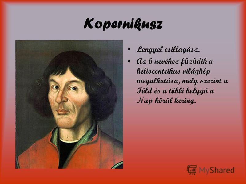 Kopernikusz Lengyel csillagász. Az ő nevéhez f ű z ő dik a heliocentrikus világkép megalkotása, mely szerint a Föld és a többi bolygó a Nap körül kering.