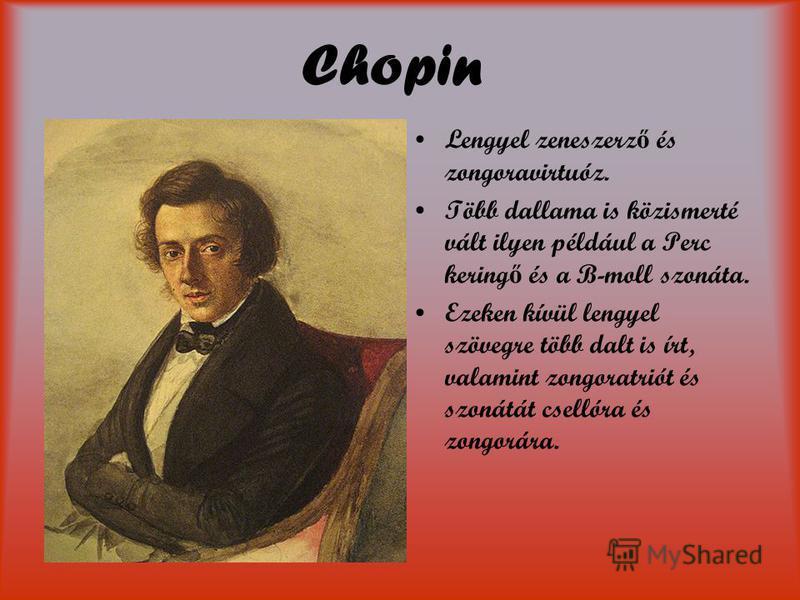 Chopin Lengyel zeneszerz ő és zongoravirtuóz. Több dallama is közismerté vált ilyen például a Perc kering ő és a B-moll szonáta. Ezeken kívül lengyel szövegre több dalt is írt, valamint zongoratriót és szonátát csellóra és zongorára.