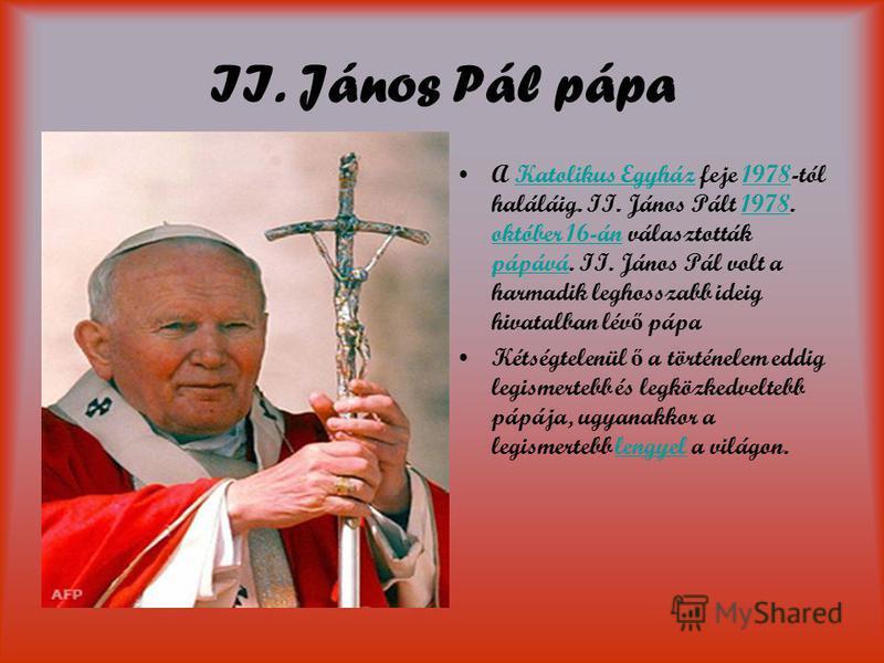 II. János Pál pápa A Katolikus Egyház feje 1978-tól haláláig. II. János Pált 1978. október 16-án választották pápává. II. János Pál volt a harmadik leghosszabb ideig hivatalban lév ő pápaKatolikus Egyház1978 október 16-án pápává Kétségtelenül ő a tör