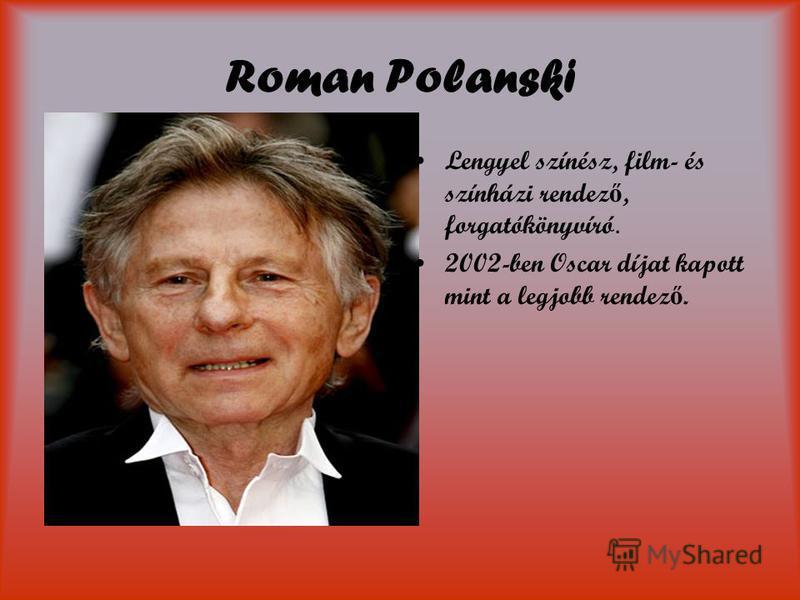 Roman Polanski Lengyel színész, film- és színházi rendez ő, forgatókönyvíró. 2002-ben Oscar díjat kapott mint a legjobb rendez ő.