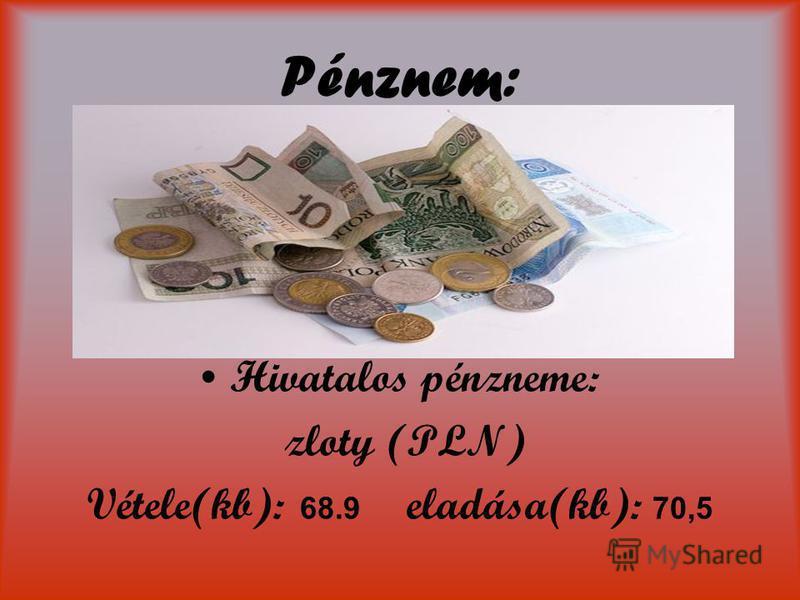 Pénznem: Hivatalos pénzneme: zloty (PLN) Vétele(kb): 68.9 eladása(kb): 70,5