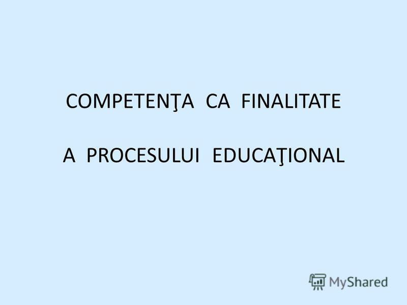 COMPETENŢA CA FINALITATE A PROCESULUI EDUCAŢIONAL