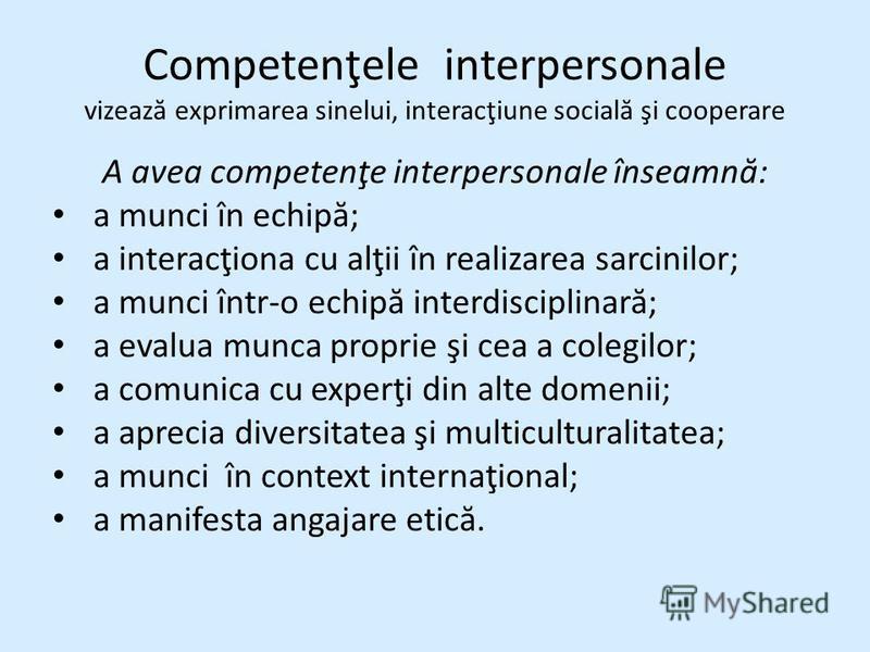 Competenţele interpersonale vizeaz ă exprimarea sinelui, interacţiune social ă şi cooperare A avea competenţe interpersonale înseamn ă : a munci în echip ă ; a interacţiona cu alţii în realizarea sarcinilor; a munci într-o echip ă interdisciplinar ă