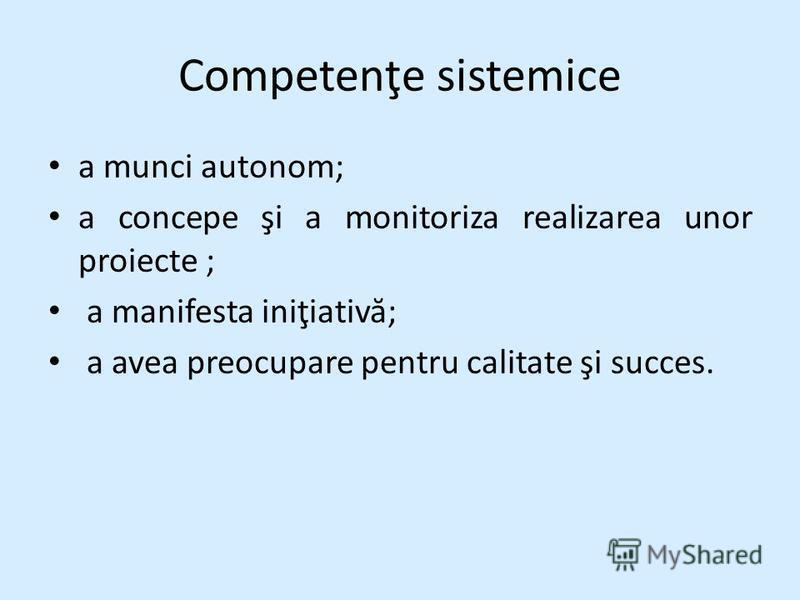 Competenţe sistemice a munci autonom; a concepe şi a monitoriza realizarea unor proiecte ; a manifesta iniţiativ ă ; a avea preocupare pentru calitate şi succes.
