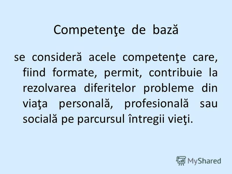 Competenţe de baz ă se consider ă acele competenţe care, fiind formate, permit, contribuie la rezolvarea diferitelor probleme din viaţa personal ă, profesional ă sau social ă pe parcursul întregii vieţi.