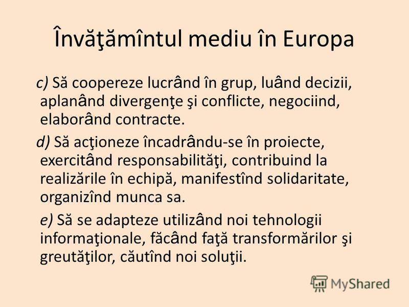 Înv ă ţ ă mîntul mediu în Europa c) S ă coopereze lucr â nd în grup, lu â nd decizii, aplan â nd divergenţe şi conflicte, negociind, elabor â nd contracte. d) S ă acţioneze încadr â ndu-se în proiecte, exercit â nd responsabilit ă ţi, contribuind la