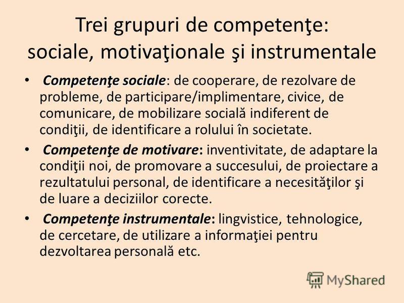 Trei grupuri de competenţe: sociale, motivaţionale şi instrumentale Competenţe sociale Competenţe sociale: de cooperare, de rezolvare de probleme, de participare/implimentare, civice, de comunicare, de mobilizare social ă indiferent de condiţii, de i