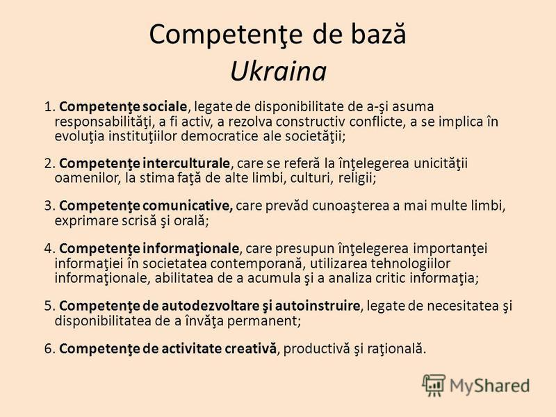 Competenţe de baz ă Ukraina 1. Competenţe sociale, legate de disponibilitate de a-şi asuma responsabilit ă ţi, a fi activ, a rezolva constructiv conflicte, a se implica în evoluţia instituţiilor democratice ale societ ă ţii; 2. Competenţe intercultur