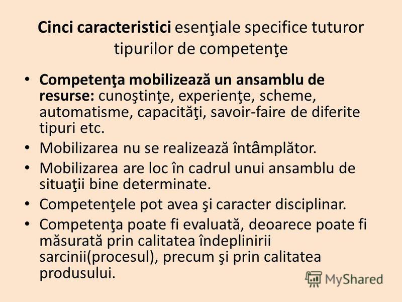Cinci caracteristici esenţiale specifice tuturor tipurilor de competenţe Competenţa mobilizeaz ă un ansamblu de resurse: cunoştinţe, experienţe, scheme, automatisme, capacit ă ţi, savoir-faire de diferite tipuri etc. Mobilizarea nu se realizeaz ă înt