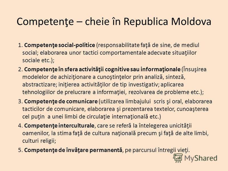 Competenţe – cheie în Republica Moldova 1. Competenţe social-politice (responsabilitate faţ ă de sine, de mediul social; elaborarea unor tactici comportamentale adecvate situaţiilor sociale etc.); 2. Competenţe în sfera activit ă ţii cognitive sau in
