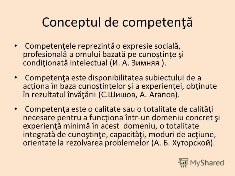 Conceptul de competenţ ă Competenţele reprezint ă o expresie social ă, profesional ă a omului bazat ă pe cunoştinţe şi condiţionat ă intelectual (И. А. Зимняя ). Competenţa este disponibilitatea subiectului de a acţiona în baza cunoştinţelor şi a exp
