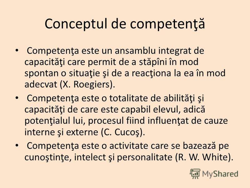 Conceptul de competenţ ă Competenţa este un ansamblu integrat de capacit ă ţi care permit de a st ă pîni în mod spontan o situaţie şi de a reacţiona la ea în mod adecvat (X. Roegiers). Competenţa este o totalitate de abilit ă ţi şi capacit ă ţi de ca