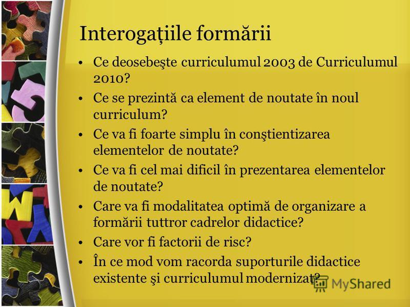 Interogaţiile form ă rii Ce deosebeşte curriculumul 2003 de Curriculumul 2010? Ce se prezint ă ca element de noutate în noul curriculum? Ce va fi foarte simplu în conştientizarea elementelor de noutate? Ce va fi cel mai dificil în prezentarea element