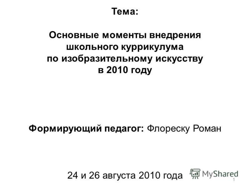 1 Тема: Основные моменты внедрения школьного куррикулума по изобразительному искусству в 2010 году Формирующий педагог: Флореску Роман 24 и 26 августа 2010 года
