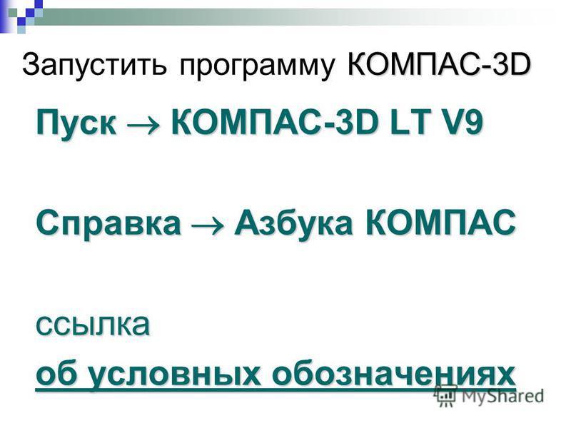 КОМПАС-3D Запустить программу КОМПАС-3D Пуск КОМПАС-3D LT V9 Справка Азбука КОМПАС ссылка об условных обозначениях