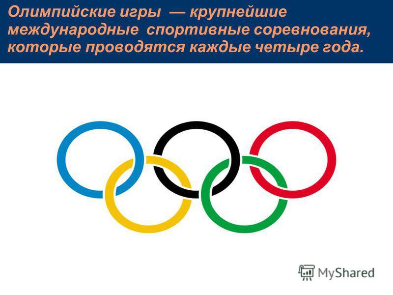 Олимпийские игры крупнейшие международные спортивные соревнования, которые проводятся каждые четыре года.