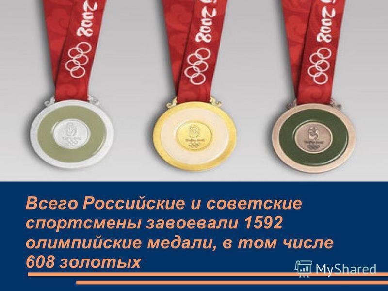 Всего Российские и советские спортсмены завоевали 1592 олимпийские медали, в том числе 608 золотых