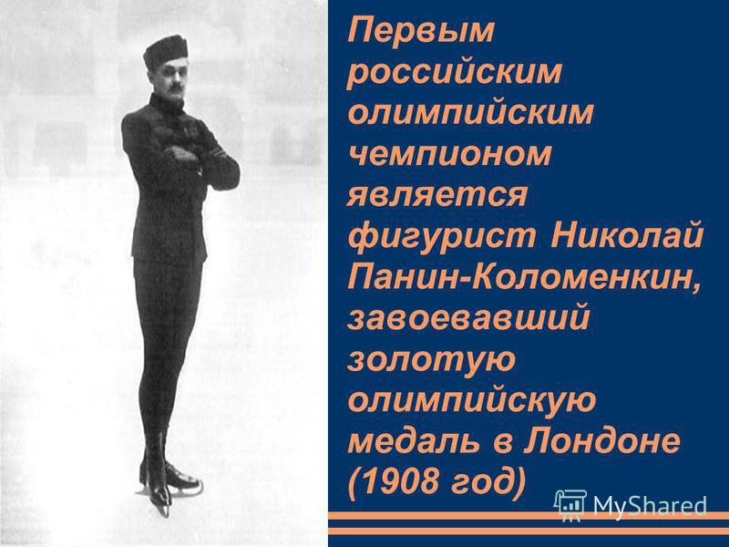 Первым российским олимпийским чемпионом является фигурист Николай Панин-Коломенкин, завоевавший золотую олимпийскую медаль в Лондоне (1908 год)