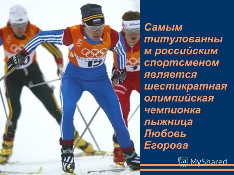 Самым титулованный м российским спортсменом является шестикратная олимпийская чемпионка лыжница Любовь Егорова
