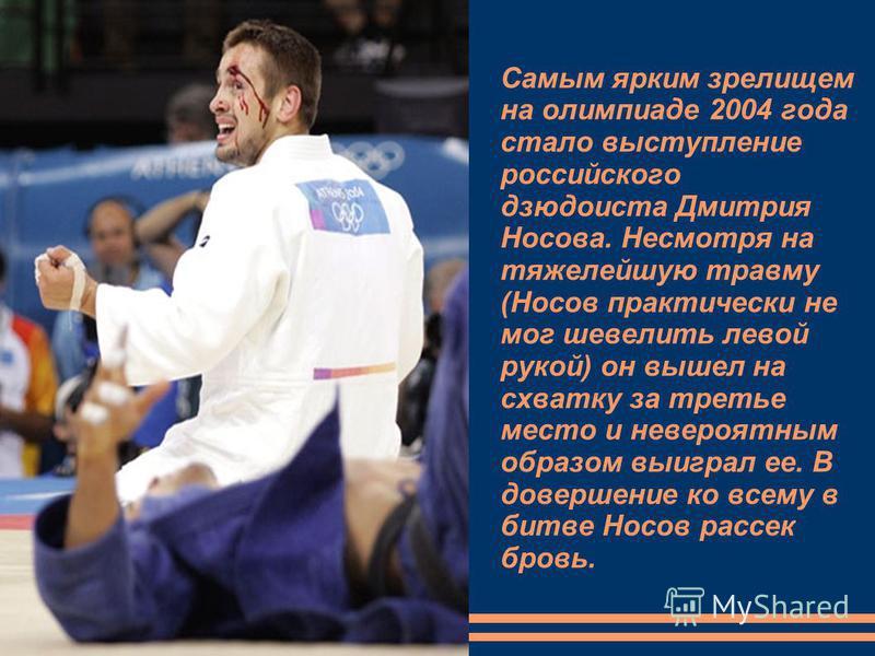 Самым ярким зрелищем на олимпиаде 2004 года стало выступление российского дзюдоиста Дмитрия Носова. Несмотря на тяжелейшую травму (Носов практически не мог шевелить левой рукой) он вышел на схватку за третье место и невероятным образом выиграл ее. В