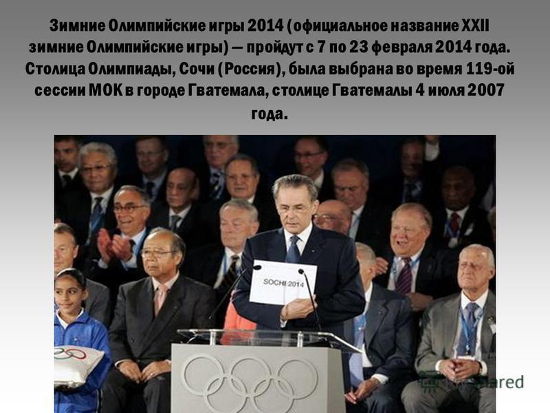 Зимние Олимпийские игры 2014 (официальное название XXII зимние Олимпийские игры) пройдут с 7 по 23 февраля 2014 года. Столица Олимпиады, Сочи (Россия), была выбрана во время 119-ой сессии МОК в городе Гватемала, столице Гватемалы 4 июля 2007 года.