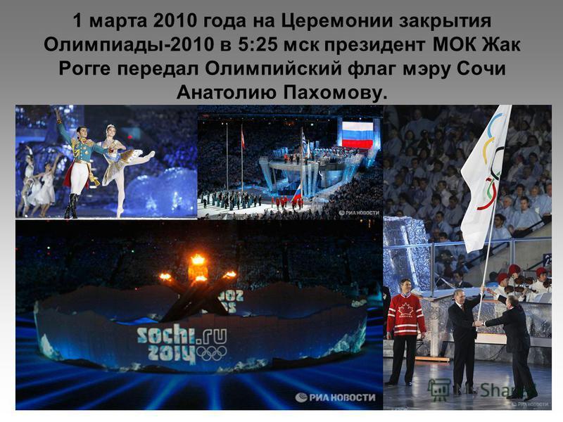 1 марта 2010 года на Церемонии закрытия Олимпиады-2010 в 5:25 мск президент МОК Жак Рогге передал Олимпийский флаг мэру Сочи Анатолию Пахомову.