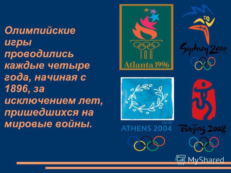 Олимпийские игры проводились каждые четыре года, начиная с 1896, за исключением лет, пришедшихся на мировые войны.