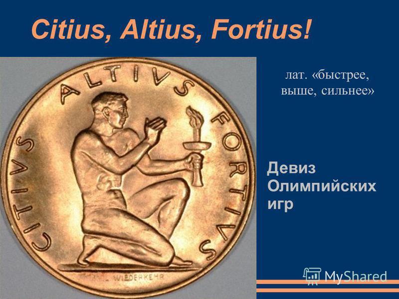 Citius, Altius, Fortius! лат. «быстрее, выше, сильнее» Девиз Олимпийских игр