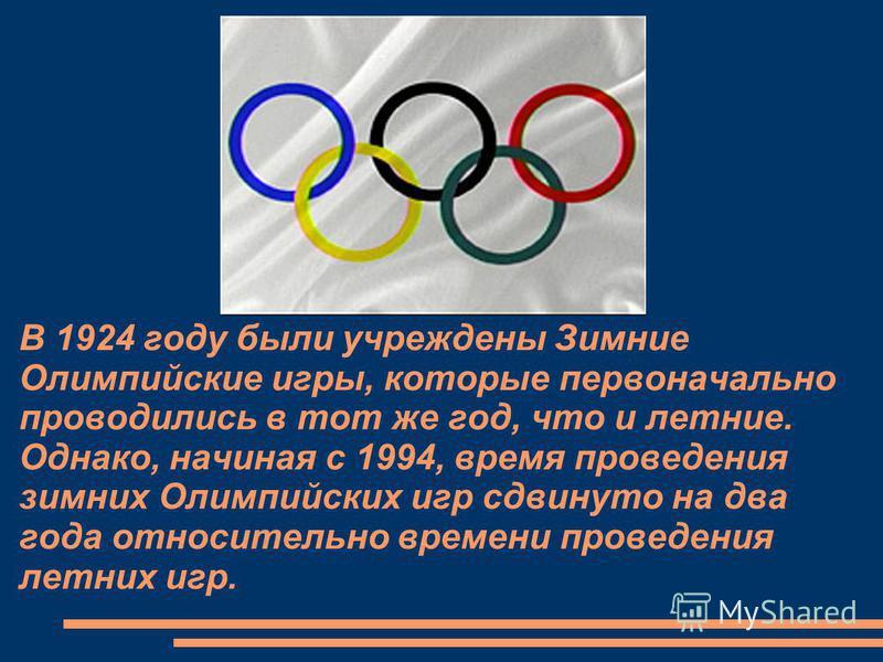 В 1924 году были учреждены Зимние Олимпийские игры, которые первоначально проводились в тот же год, что и летние. Однако, начиная с 1994, время проведения зимних Олимпийских игр сдвинуто на два года относительно времени проведения летних игр.