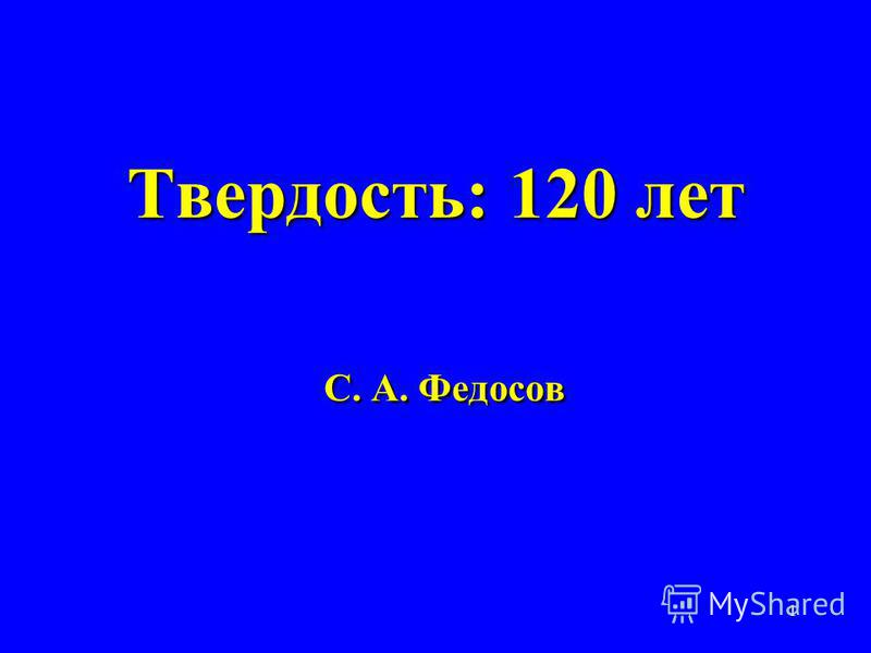 1 Твердость: 120 лет С. А. Федосов