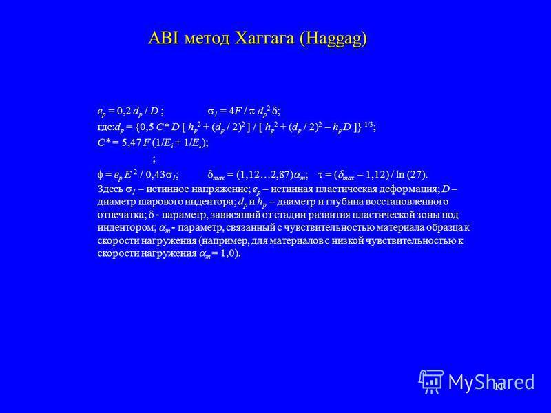 11 ABI метод Хаггага (Haggag) e p = 0,2 d p / D ; 1 = 4F / d p 2 ; где:d p = {0,5 C* D [ h p 2 + (d p / 2) 2 ] / [ h p 2 + (d p / 2) 2 – h p D ]} 1/3 ; C* = 5,47 F (1/E i + 1/E s ); ; = e p E 2 / 0,43 1 ; max = (1,12…2,87) m ; = ( max – 1,12) / ln (2