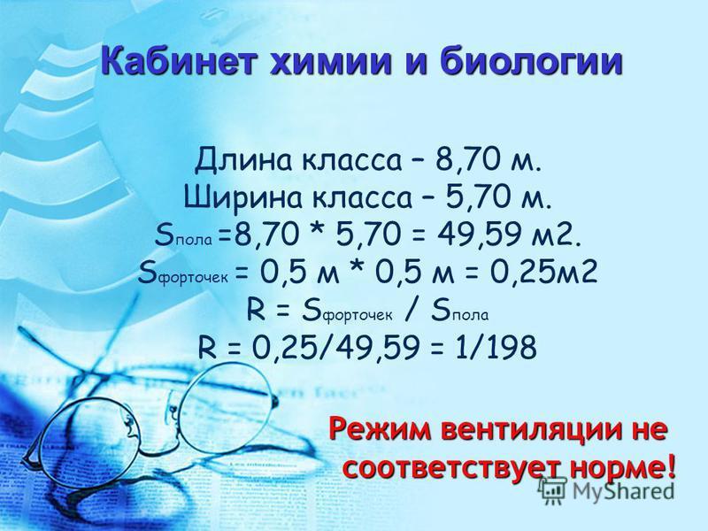 Длина класса – 8,70 м. Ширина класса – 5,70 м. S пола =8,70 * 5,70 = 49,59 м 2. S форточек = 0,5 м * 0,5 м = 0,25 м 2 R = S форточек / S пола R = 0,25/49,59 = 1/198 Кабинет химии и биологии Режим вентиляции не соответствует норме!