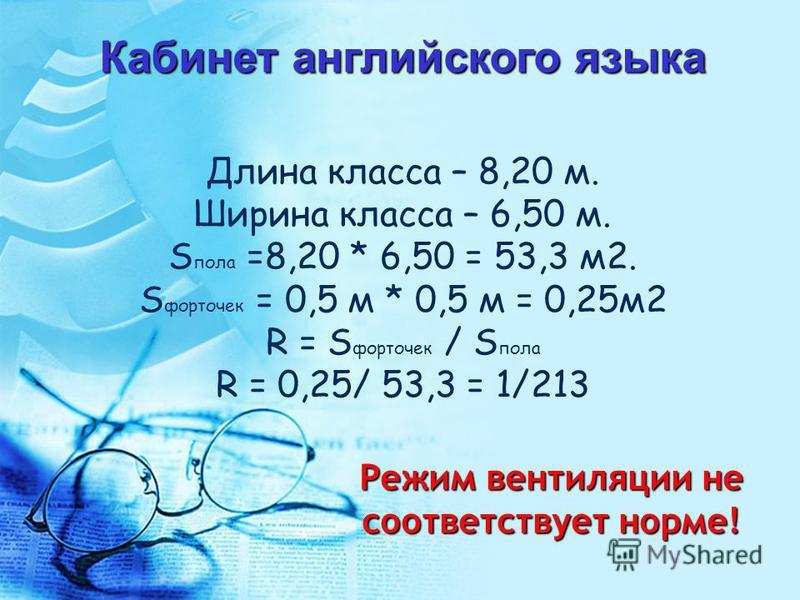 Длина класса – 8,20 м. Ширина класса – 6,50 м. S пола =8,20 * 6,50 = 53,3 м 2. S форточек = 0,5 м * 0,5 м = 0,25 м 2 R = S форточек / S пола R = 0,25/ 53,3 = 1/213 Кабинет английского языка Режим вентиляции не соответствует норме!