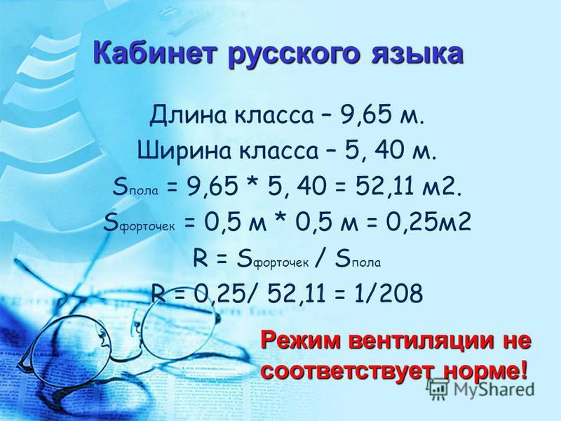 Длина класса – 9,65 м. Ширина класса – 5, 40 м. S пола = 9,65 * 5, 40 = 52,11 м 2. S форточек = 0,5 м * 0,5 м = 0,25 м 2 R = S форточек / S пола R = 0,25/ 52,11 = 1/208 Кабинет русского языка Режим вентиляции не соответствует норме!
