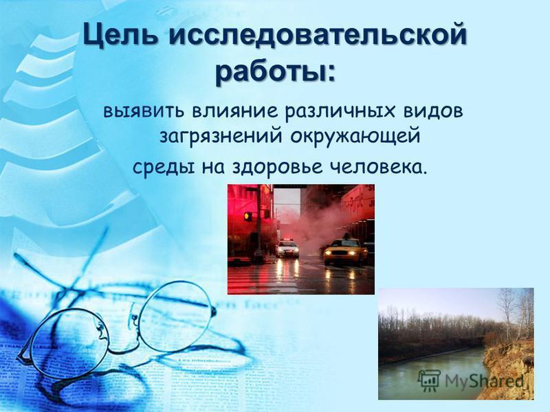 Цель исследовательской работы: выявить влияние различных видов загрязнений окружающей среды на здоровье человека.