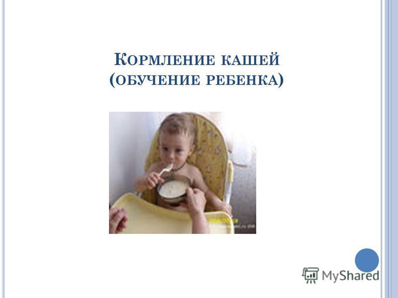 К ОРМЛЕНИЕ КАШЕЙ ( ОБУЧЕНИЕ РЕБЕНКА )