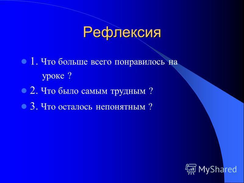 Рефлексия 1. Что больше всего понравилось на уроке ? 2. Что было самым трудным ? 3. Что осталось непонятным ?