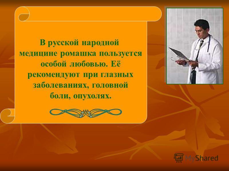 В русской народной медицине ромашка пользуется особой любовью. Её рекомендуют при глазных заболеваниях, головной боли, опухолях.
