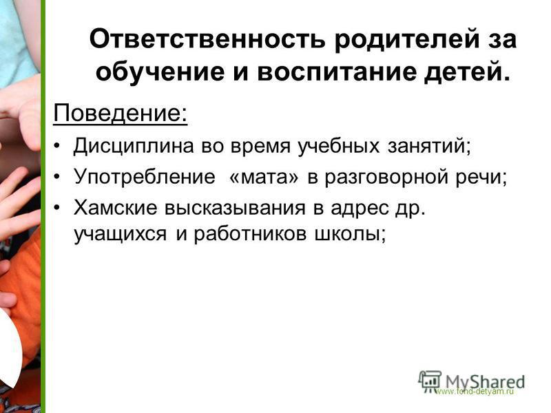 www.fond-detyam.ru Ответственность родителей за обучение и воспитание детей. Поведение: Дисциплина во время учебных занятий; Употребление «мата» в разговорной речи; Хамские высказывания в адрес др. учащихся и работников школы;