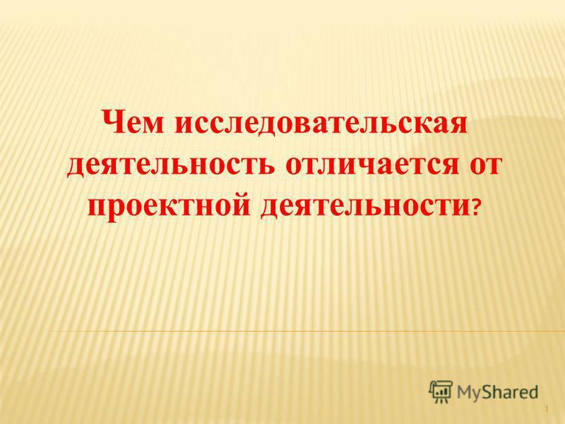 1 Чем исследовательская деятельность отличается от проектной деятельности ?