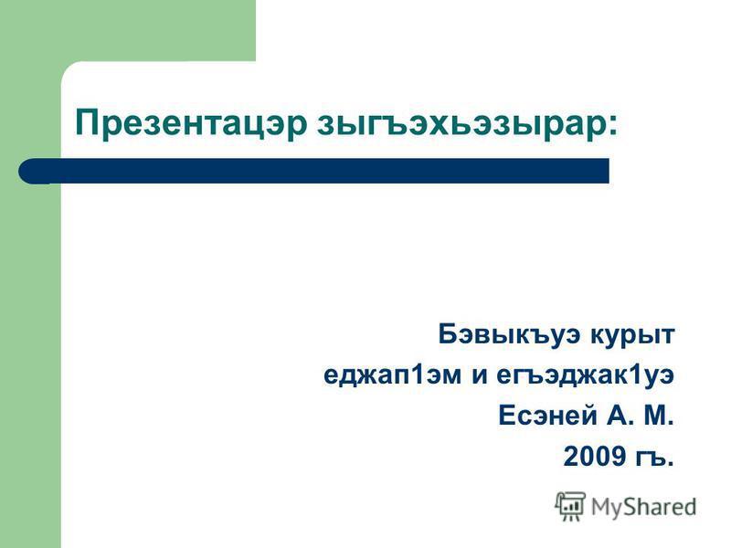 Презентацэр зыгъэхьэзырар: Бэвыкъуэ курыт еджап1эм и егъэджак1уэ Есэней А. М. 2009 гъ.