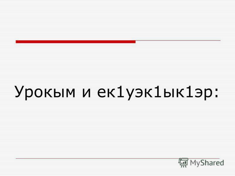 Урокым и ек1уэк1ык1эр: