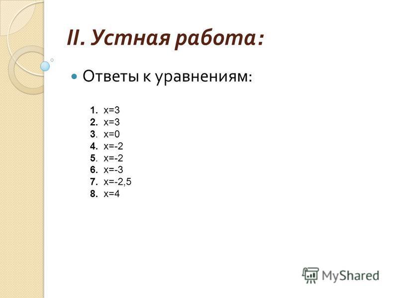 II. Устная работа : Найдите корень уравнения устно :