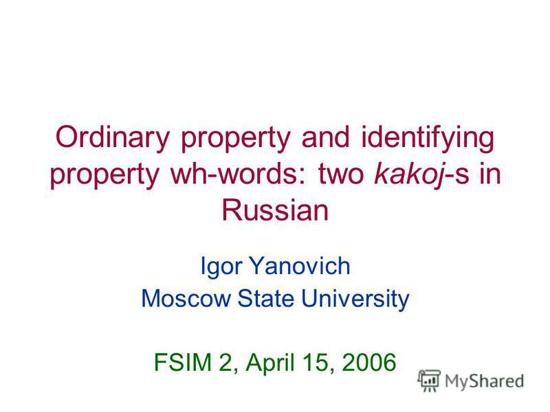 Ordinary property and identifying property wh-words: two kakoj-s in Russian Igor Yanovich Moscow State University FSIM 2, April 15, 2006