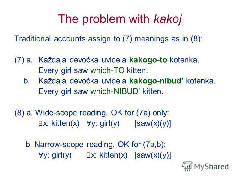 The problem with kakoj Traditional accounts assign to (7) meanings as in (8): (7) a. Každaja devočka uvidela kakogo-to kotenka. Every girl saw which-TO kitten. b.Každaja devočka uvidela kakogo-nibud kotenka. Every girl saw which-NIBUD kitten. (8) a.