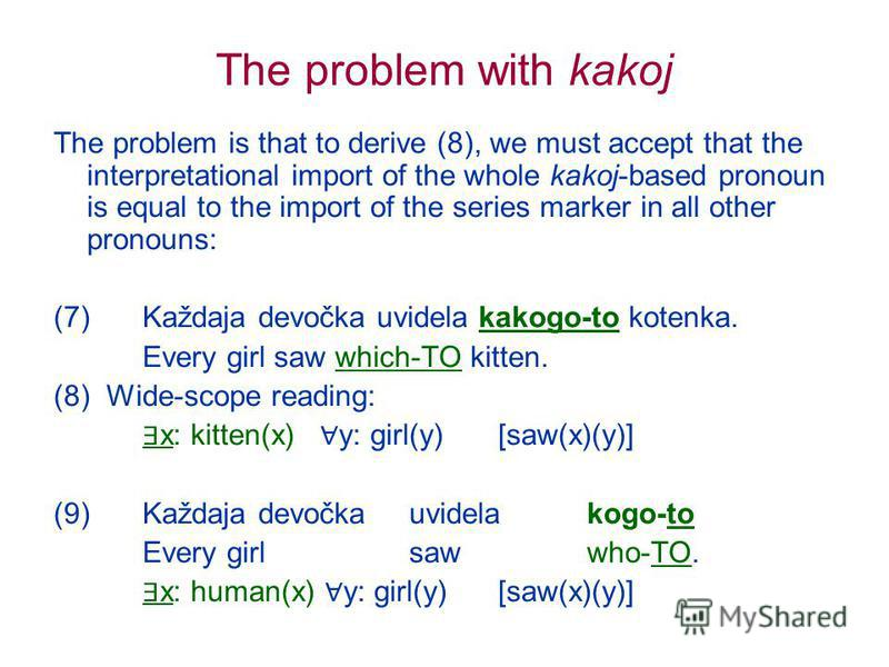 The problem with kakoj The problem is that to derive (8), we must accept that the interpretational import of the whole kakoj-based pronoun is equal to the import of the series marker in all other pronouns: (7) Každaja devočka uvidela kakogo-to kotenk