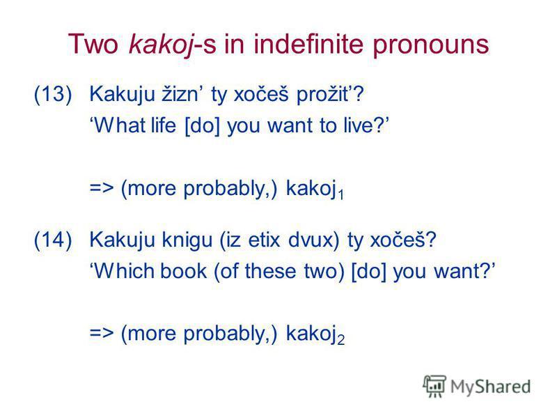 Two kakoj-s in indefinite pronouns (13) Kakuju žizn ty xočeš prožit? What life [do] you want to live? => (more probably,) kakoj 1 (14) Kakuju knigu (iz etix dvux) ty xočeš? Which book (of these two) [do] you want? => (more probably,) kakoj 2