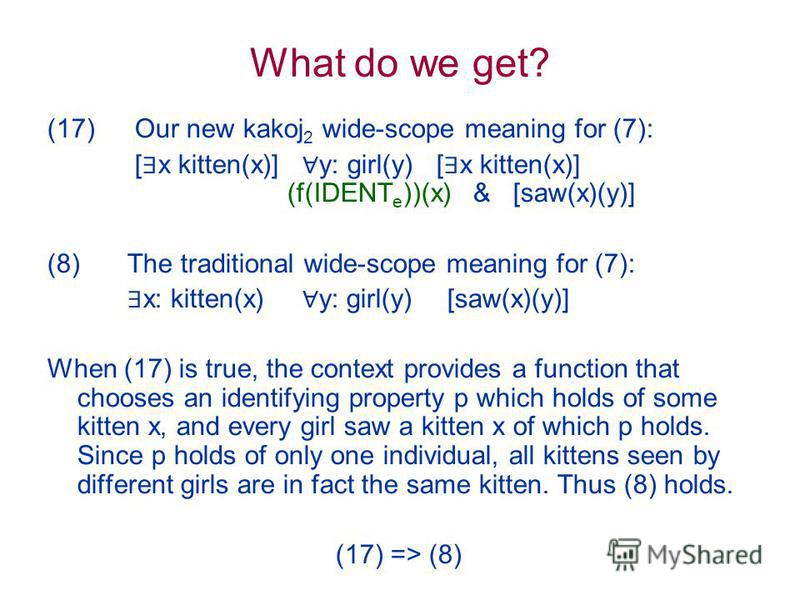 What do we get? (17) Our new kakoj 2 wide-scope meaning for (7): [ x kitten(x)] y: girl(y) [ x kitten(x)] (f(IDENT e ))(x) & [saw(x)(y)] (8) The traditional wide-scope meaning for (7): x: kitten(x) y: girl(y) [saw(x)(y)] When (17) is true, the contex