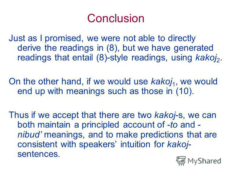 Conclusion Just as I promised, we were not able to directly derive the readings in (8), but we have generated readings that entail (8)-style readings, using kakoj 2. On the other hand, if we would use kakoj 1, we would end up with meanings such as th
